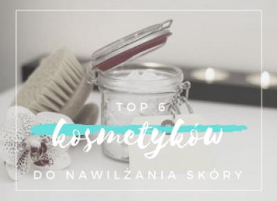 Robimy to, co lubimy : TOP 6 kosmetyków do nawilżania skóry