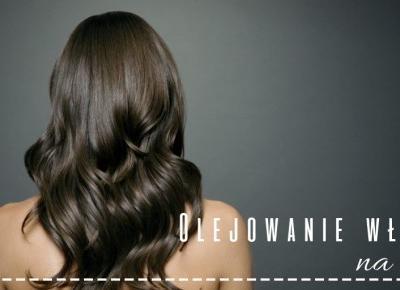 Olejowanie włosów na ciepło – za co je lubię? | Zuzka Pisze